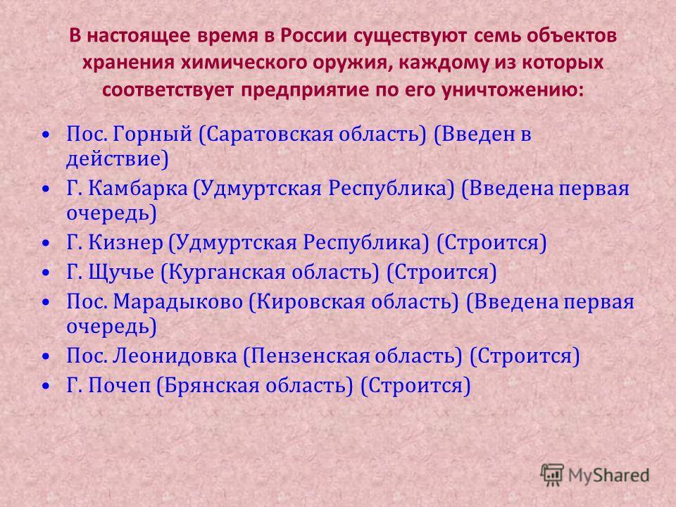 В настоящее время в России существуют семь объектов хранения химического оружия, каждому из которых соответствует предприятие по его уничтожению: Пос. Горный (Саратовская область) (Введен в действие) Г. Камбарка (Удмуртская Республика) (Введена перва