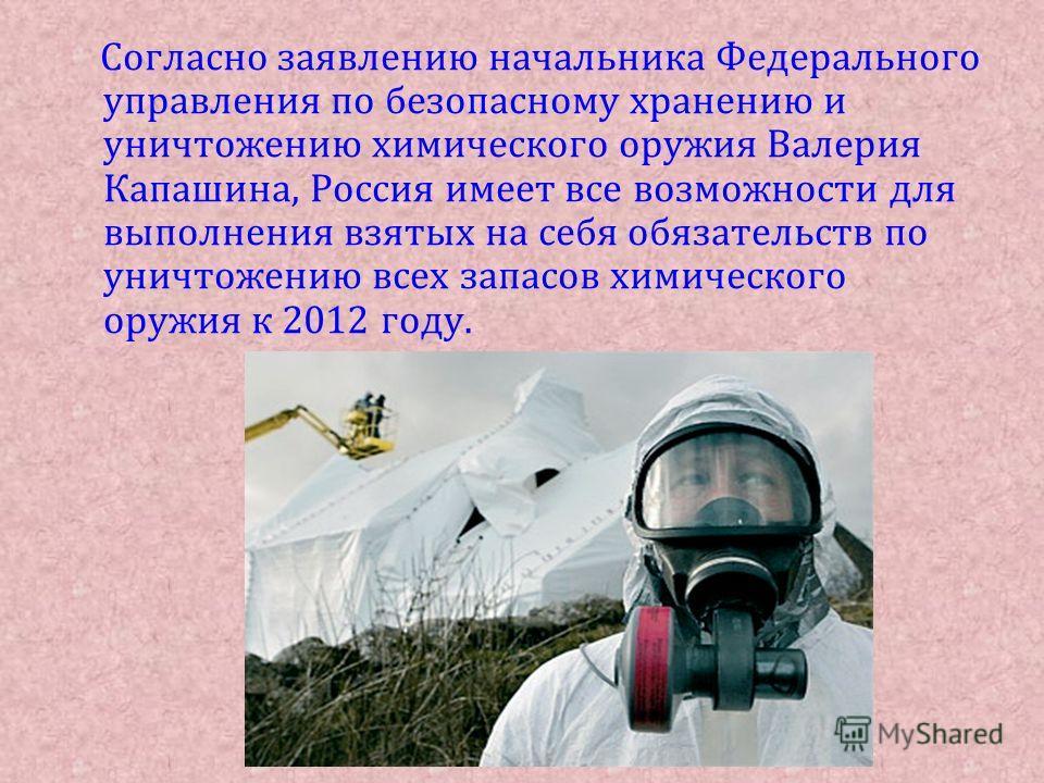 Согласно заявлению начальника Федерального управления по безопасному хранению и уничтожению химического оружия Валерия Капашина, Россия имеет все возможности для выполнения взятых на себя обязательств по уничтожению всех запасов химического оружия к