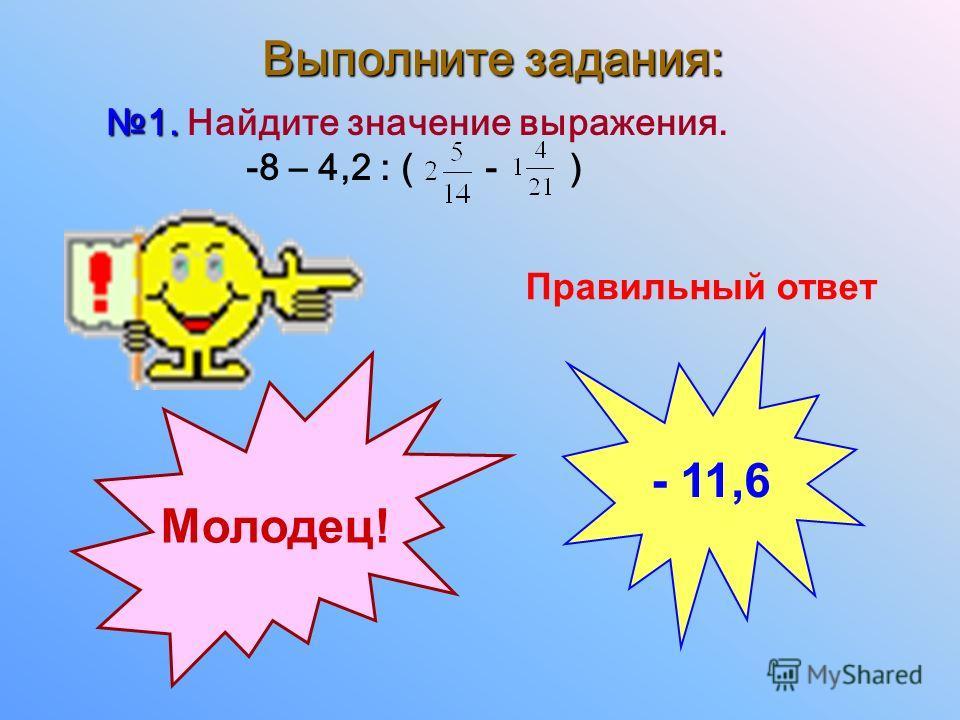 Выполните задания: 1. 1. Найдите значение выражения. -8 – 4,2 : ( - ) Правильный ответ - 11,6 Молодец!