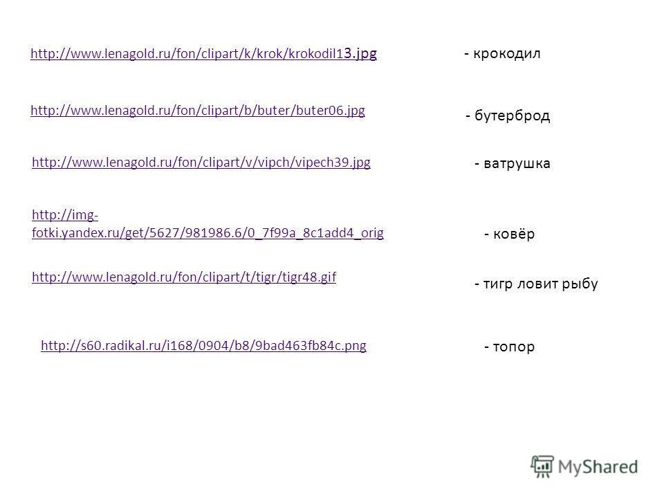 http://www.lenagold.ru/fon/clipart/k/krok/krokodil1 3.jpg- крокодил http://www.lenagold.ru/fon/clipart/b/buter/buter06.jpg - бутерброд http://www.lenagold.ru/fon/clipart/v/vipch/vipech39.jpg - ватрушка http://img- fotki.yandex.ru/get/5627/981986.6/0_