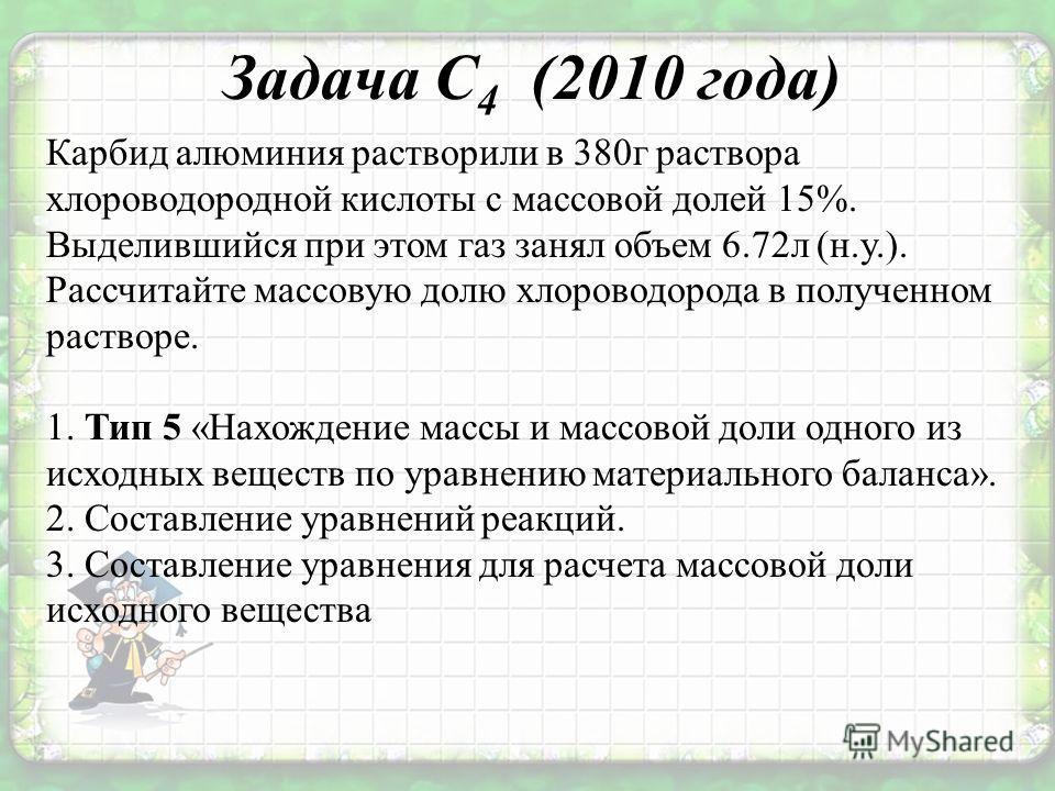 Задача С 4 (2010 года) Карбид алюминия растворили в 380г раствора хлороводородной кислоты с массовой долей 15%. Выделившийся при этом газ занял объем 6.72л (н.у.). Рассчитайте массовую долю хлороводорода в полученном растворе. 1. Тип 5 «Нахождение ма