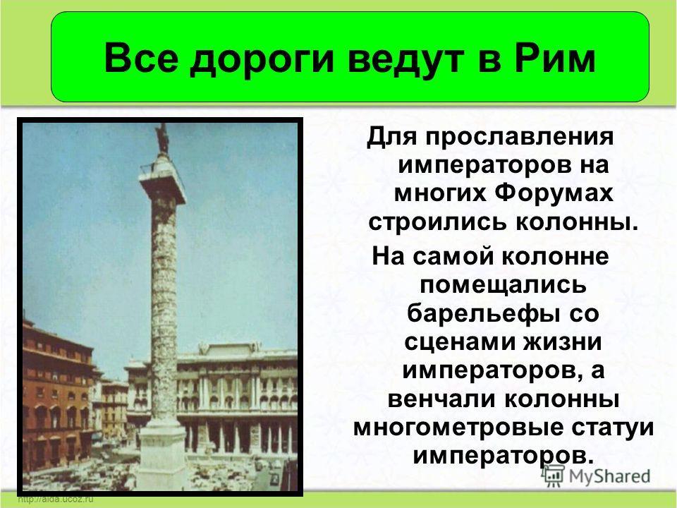 Для прославления императоров на многих Форумах строились колонны. На самой колонне помещались барельефы со сценами жизни императоров, а венчали колонны многометровые статуи императоров. Все дороги ведут в Рим