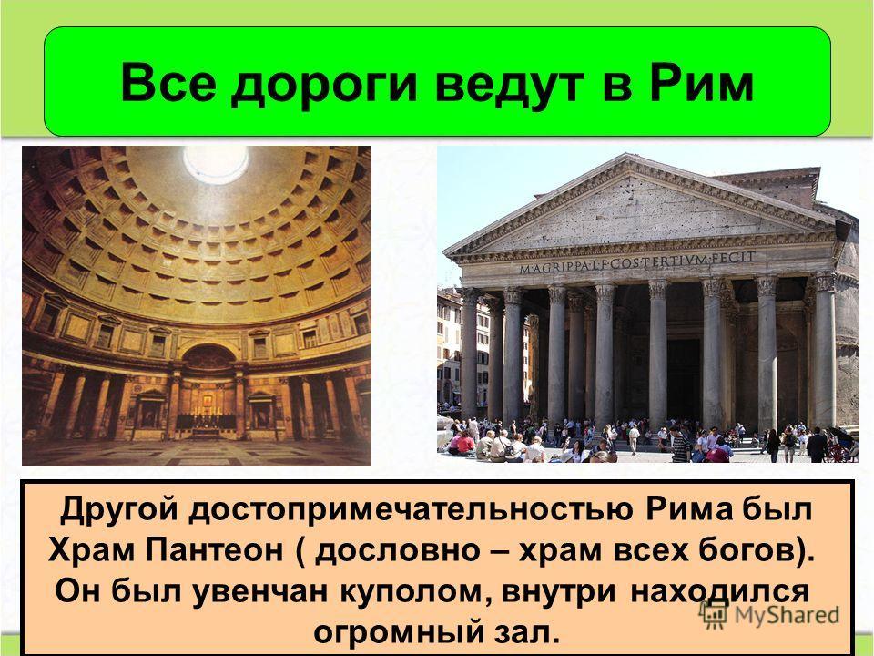 Все дороги ведут в Рим Другой достопримечательностью Рима был Храм Пантеон ( дословно – храм всех богов). Он был увенчан куполом, внутри находился огромный зал.