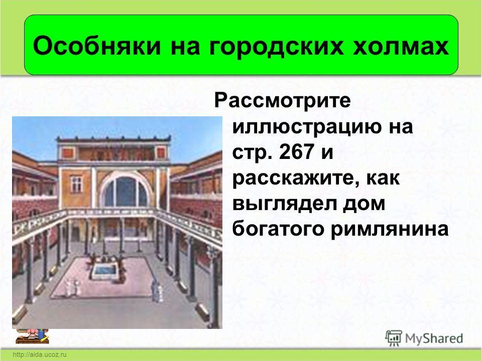 Особняки на городских холмах Рассмотрите иллюстрацию на стр. 267 и расскажите, как выглядел дом богатого римлянина