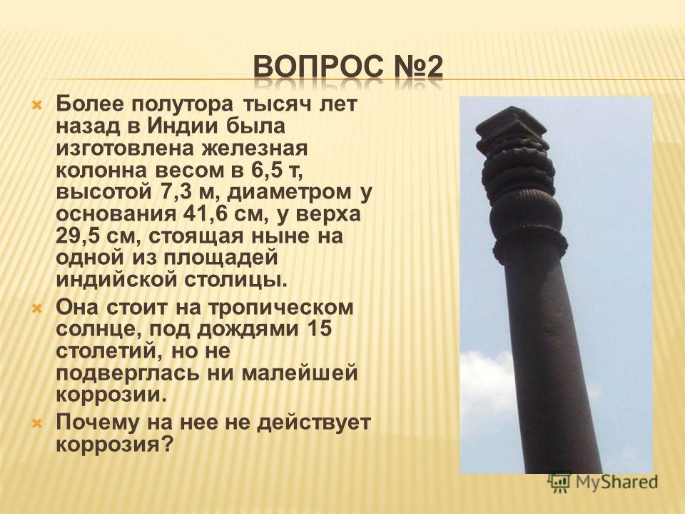 Более полутора тысяч лет назад в Индии была изготовлена железная колонна весом в 6,5 т, высотой 7,3 м, диаметром у основания 41,6 см, у верха 29,5 см, стоящая ныне на одной из площадей индийской столицы. Она стоит на тропическом солнце, под дождями 1