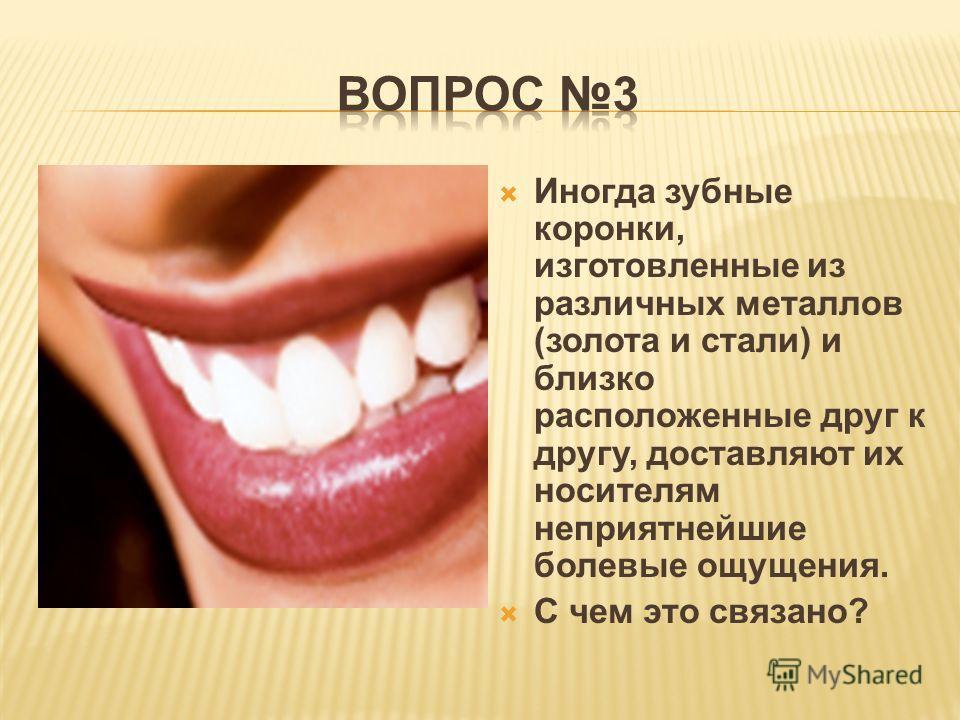 Иногда зубные коронки, изготовленные из различных металлов (золота и стали) и близко расположенные друг к другу, доставляют их носителям неприятнейшие болевые ощущения. С чем это связано?