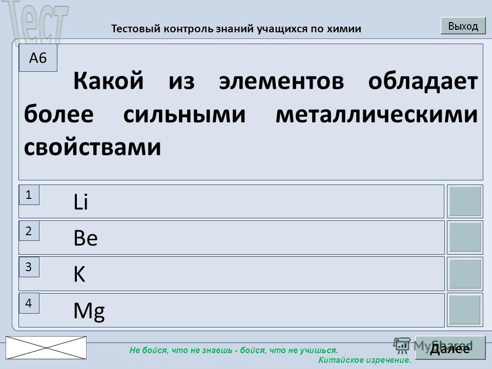 Тестовый контроль знаний учащихся по химии Не бойся, что не знаешь - бойся, что не учишься. Китайское изречение. Mg K Be Li Какой из элементов обладает более сильными металлическими свойствами 1 2 3 4 A6A6