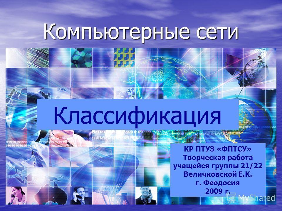 Компьютерные сети Классификация КР ПТУЗ «ФПТСУ» Творческая работа учащейся группы 21/22 Величковской Е.К. г. Феодосия 2009 г.