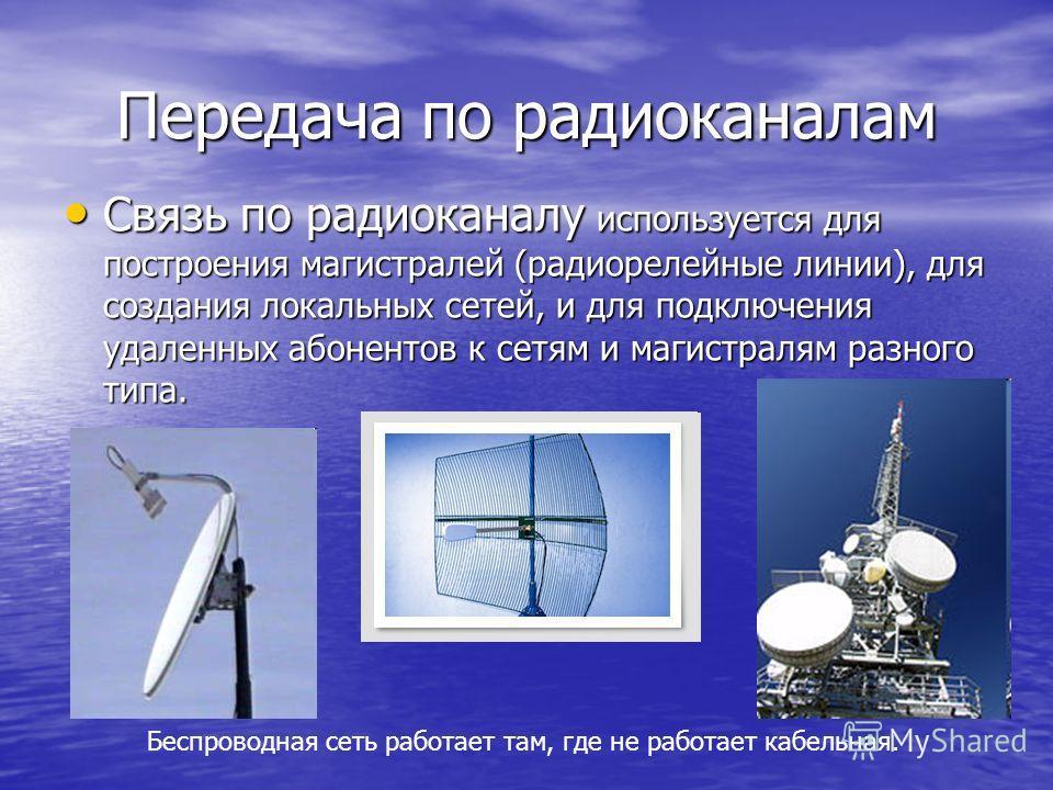 Передача по радиоканалам Связь по радиоканалу используется для построения магистралей (радиорелейные линии), для создания локальных сетей, и для подключения удаленных абонентов к сетям и магистралям разного типа. Связь по радиоканалу используется для