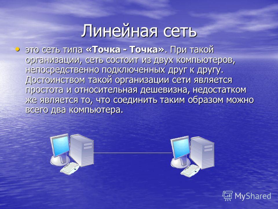 Линейная сеть это сеть типа «Точка - Точка». При такой организации, сеть состоит из двух компьютеров, непосредственно подключенных друг к другу. Достоинством такой организации сети является простота и относительная дешевизна, недостатком же является