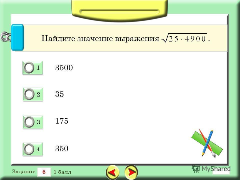 6 Задание 1 балл 1 1 0 2 2 0 3 3 0 4 4 0 Найдите значение выражения. 3500 35 175 350
