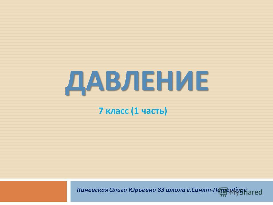 ДАВЛЕНИЕ 7 класс (1 часть ) Каневская Ольга Юрьевна 83 школа г. Санкт - Петербург
