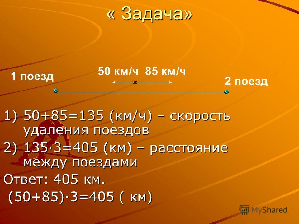 « Задача» 85 км/ч 1)50+85=135 (км/ч) – скорость удаления поездов 2)1353=405 (км) – расстояние между поездами Ответ: 405 км. (50+85)3=405 ( км) (50+85)3=405 ( км) 50 км/ч 2 поезд 1 поезд