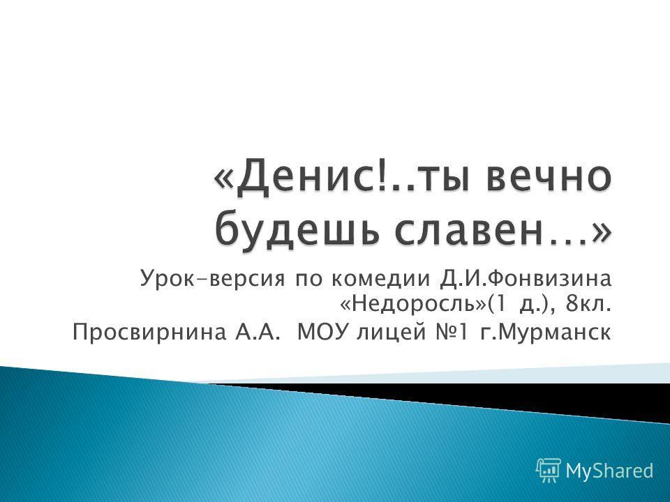 Урок-версия по комедии Д.И.Фонвизина «Недоросль»(1 д.), 8 кл. Просвирнина А.А. МОУ лицей 1 г.Мурманск