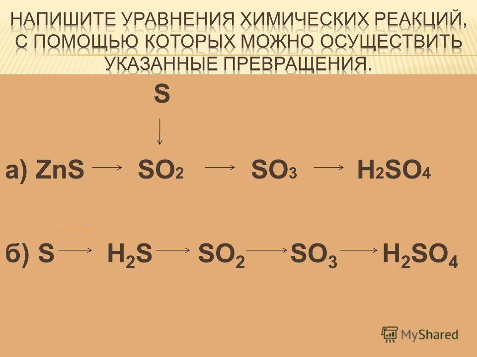 S а) ZnS SO 2 SO 3 H 2 SO 4 б) S H 2 S SO 2 SO 3 H 2 SO 4