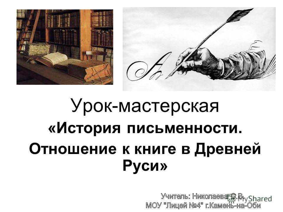 Урок-мастерская «История письменности. Отношение к книге в Древней Руси»