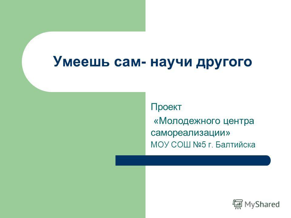 Умеешь сам- научи другого Проект «Молодежного центра самореализации» МОУ СОШ 5 г. Балтийска