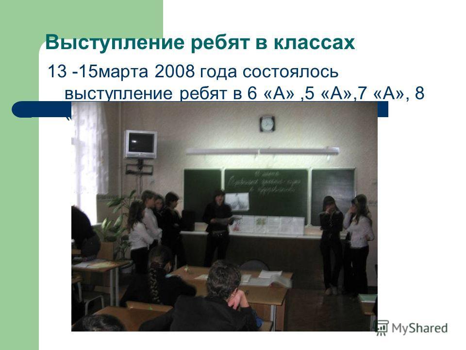 Выступление ребят в классах 13 -15 марта 2008 года состоялось выступление ребят в 6 «А»,5 «А»,7 «А», 8 «А» классах.