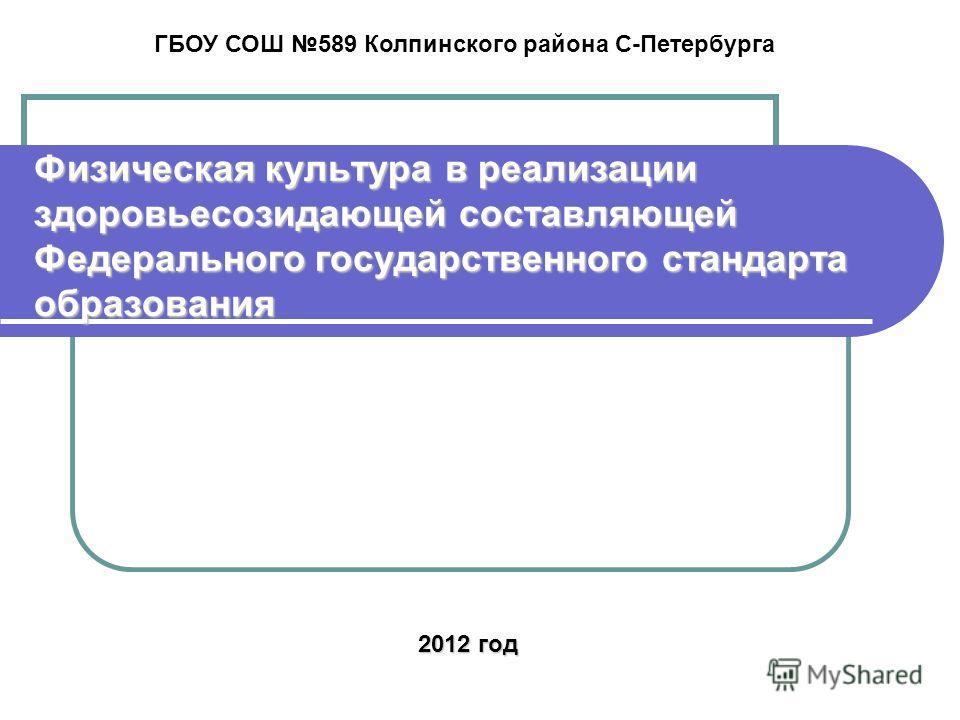 Физическая культура в реализации здоровьесозидающей составляющей Федерального государственного стандарта образования ГБОУ СОШ 589 Колпинского района С-Петербурга 2012 год