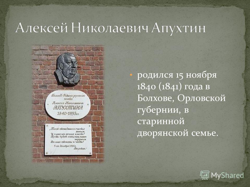 родился 15 ноября 1840 (1841) года в Болхове, Орловской губернии, в старинной дворянской семье.