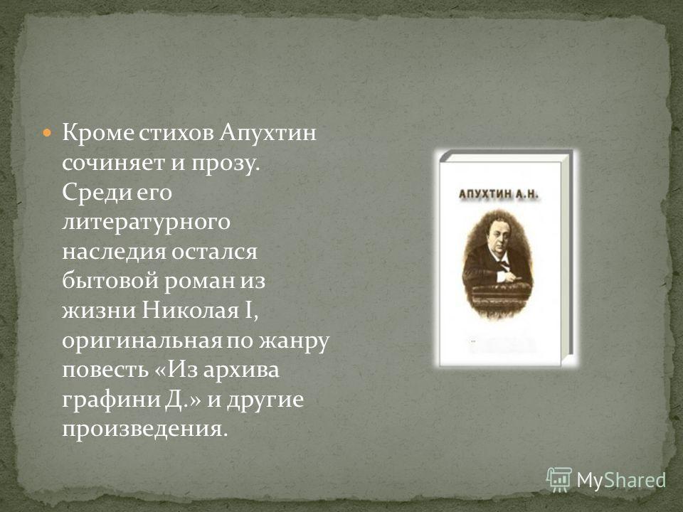 Кроме стихов Апухтин сочиняет и прозу. Среди его литературного наследия остался бытовой роман из жизни Николая I, оригинальная по жанру повесть «Из архива графини Д.» и другие произведения.