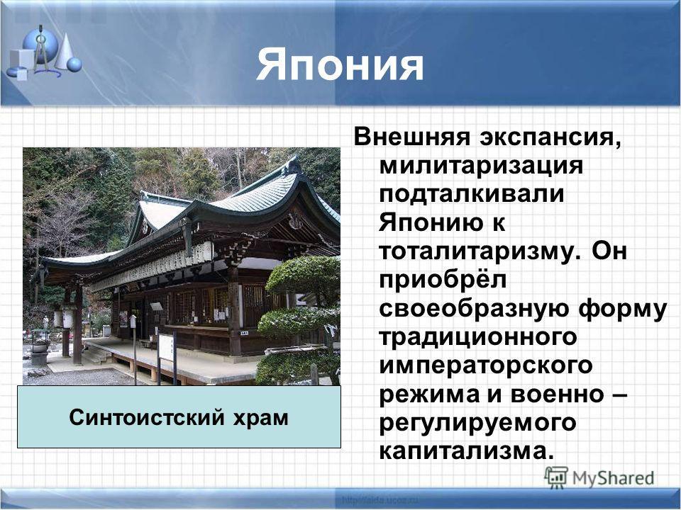 Япония Внешняя экспансия, милитаризация подталкивали Японию к тоталитаризму. Он приобрёл своеобразную форму традиционного императорского режима и военно – регулируемого капитализма. Синтоистский храм