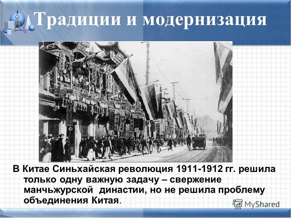 Традиции и модернизация В Китае Синьхайская революция 1911-1912 гг. решила только одну важную задачу – свержение маньчжурской династии, но не решила проблему объединения Китая.