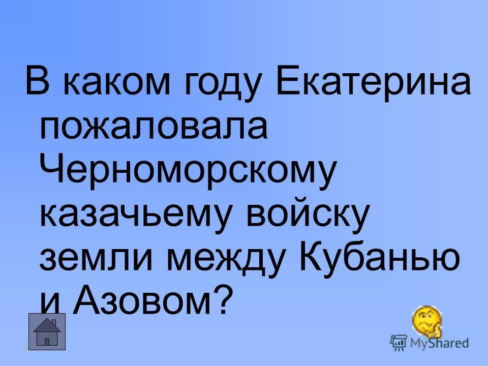 В каком году Екатерина пожаловала Черноморскому казачьему войску земли между Кубанью и Азовом?