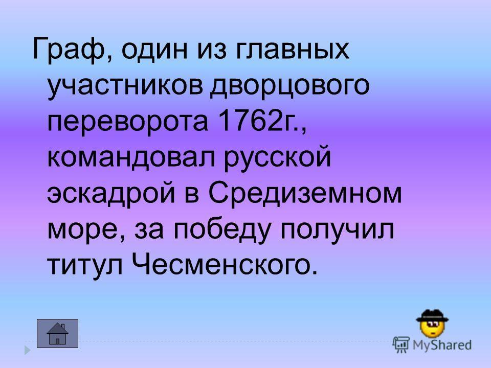 Граф, один из главных участников дворцового переворота 1762 г., командовал русской эскадрой в Средиземном море, за победу получил титул Чесменского.