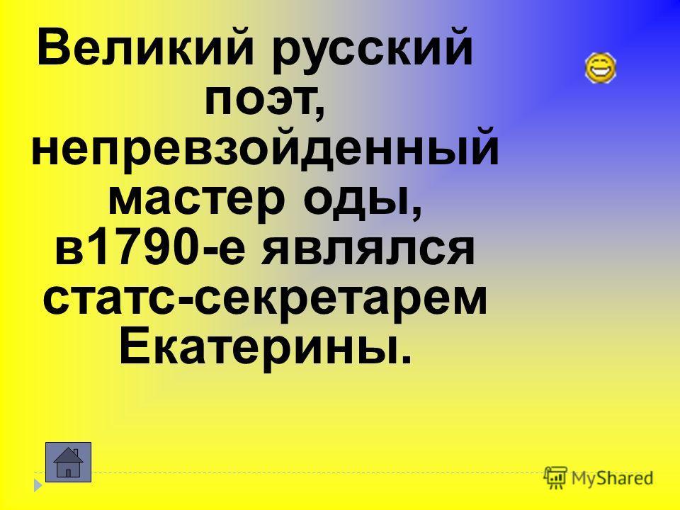 Великий русский поэт, непревзойденный мастер оды, в 1790-е являлся статс-секретарем Екатерины.