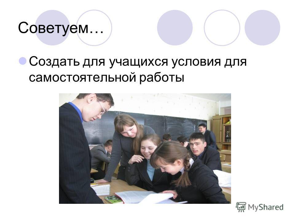 Советуем… Создать для учащихся условия для самостоятельной работы