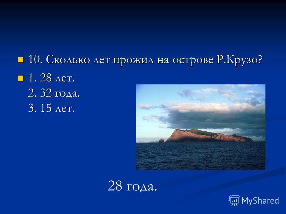 10. Сколько лет прожил на острове Р.Крузо? 10. Сколько лет прожил на острове Р.Крузо? 1. 28 лет. 2. 32 года. 3. 15 лет. 1. 28 лет. 2. 32 года. 3. 15 лет. 28 года.