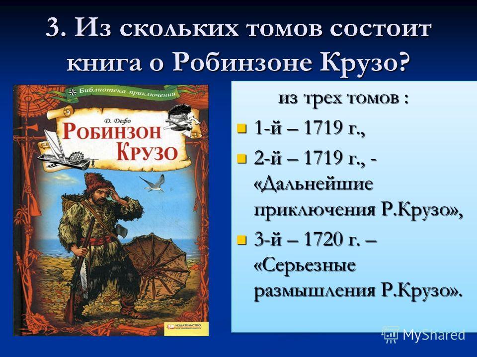 3. Из скольких томов состоит книга о Робинзоне Крузо? из трех томов : из трех томов : 1-й – 1719 г., 1-й – 1719 г., 2-й – 1719 г., - «Дальнейшие приключения Р.Крузо», 2-й – 1719 г., - «Дальнейшие приключения Р.Крузо», 3-й – 1720 г. – «Серьезные размы