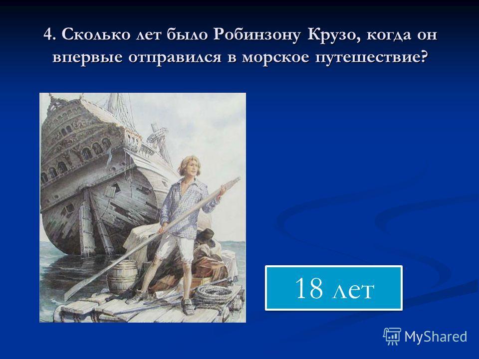 4. Сколько лет было Робинзону Крузо, когда он впервые отправился в морское путешествие? 18 лет