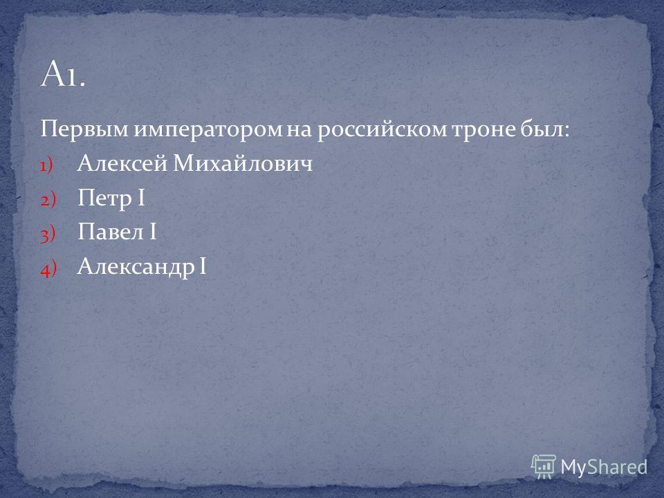 Первым императором на российском троне был: 1) Алексей Михайлович 2) Петр I 3) Павел I 4) Александр I