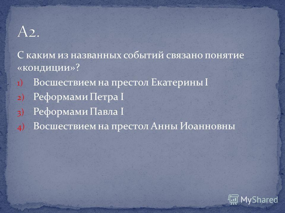 С каким из названных событий связано понятие «кондиции»? 1) Восшествием на престол Екатерины I 2) Реформами Петра I 3) Реформами Павла I 4) Восшествием на престол Анны Иоанновны