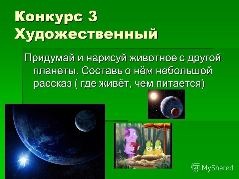Конкурс 3 Художественный Придумай и нарисуй животное с другой планеты. Составь о нём небольшой рассказ ( где живёт, чем питается)