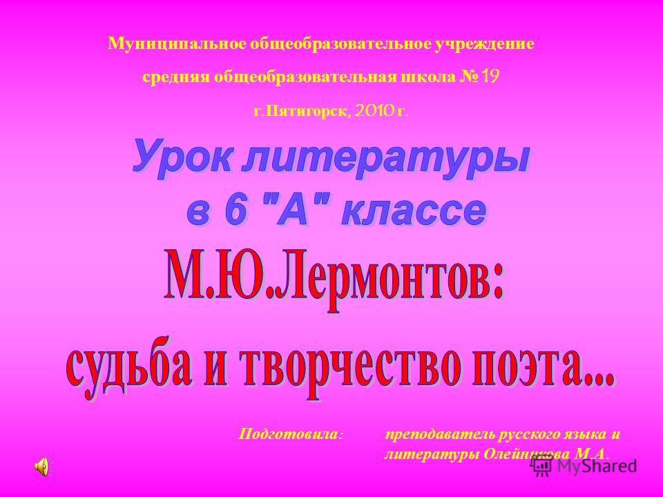 Муниципальное общеобразовательное учреждение средняя общеобразовательная школа 19 г. Пятигорск, 2010 г. преподаватель русского языка и литературы Олейникова М. А. Подготовила :
