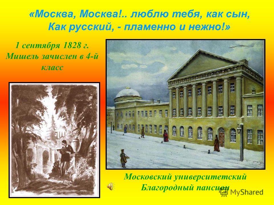 «Москва, Москва!.. люблю тебя, как сын, Как русский, - пламенно и нежно!» Московский университетский Благородный пансион 1 сентября 1828 г. Мишель зачислен в 4-й класс