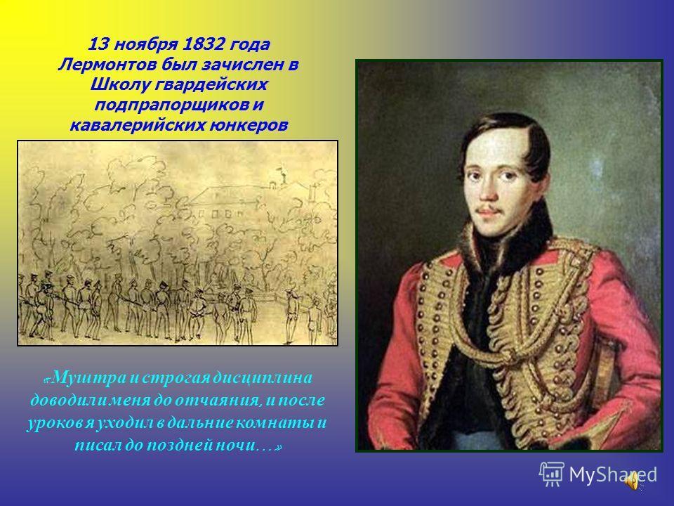 13 ноября 1832 года Лермонтов был зачислен в Школу гвардейских подпрапорщиков и кавалерийских юнкеров « М уштра и с трогая дисциплина доводили меня д о отчаяния, и п осле уроков я у ходил в дальние комнаты и писал д о поздней н очи …»
