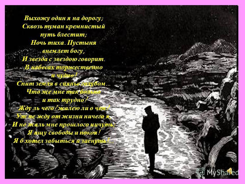 Выхожу один я на дорогу ; Сквозь туман кремнистый путь блестит ; Ночь тиха. Пустыня внемлет богу, И звезда с звездою говорит. В небесах торжественно и чудно ! Спит земля в сиянье голубом... Что же мне так больно и так трудно ? Жду ль чего ? жалею ли
