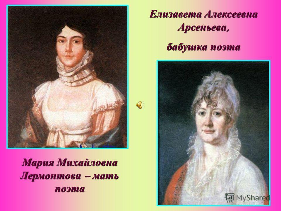 Мария Михайловна Лермонтова – мать поэта Елизавета Алексеевна Арсеньева, бабушка поэта