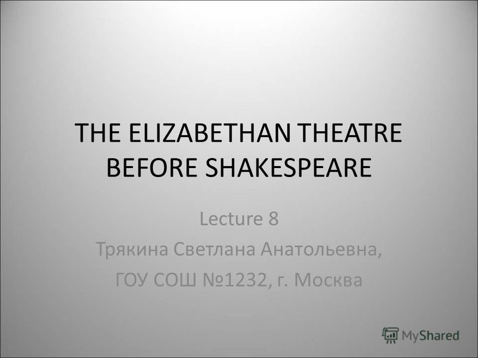 THE ELIZABETHAN THEATRE BEFORE SHAKESPEARE Lecture 8 Трякина Светлана Анатольевна, ГОУ СОШ 1232, г. Москва