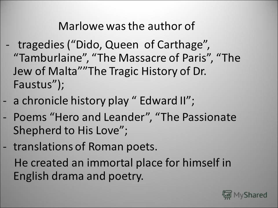 - tragedies (Dido, Queen of Carthage, Tamburlaine, The Massacre of Paris, The Jew of MaltaThe Tragic History of Dr. Faustus); -a chronicle history play Edward II; -Poems Hero and Leander, The Passionate Shepherd to His Love; -translations of Roman po