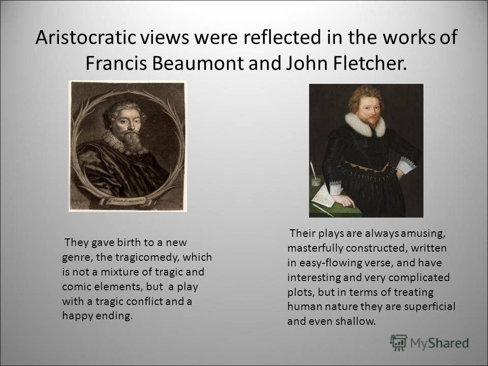Aristocratic views were reflected in the works of Francis Beaumont and John Fletcher. Their plays are always amusing, masterfully constructed, written in easy-flowing verse, and have interesting and very complicated plots, but in terms of treating hu