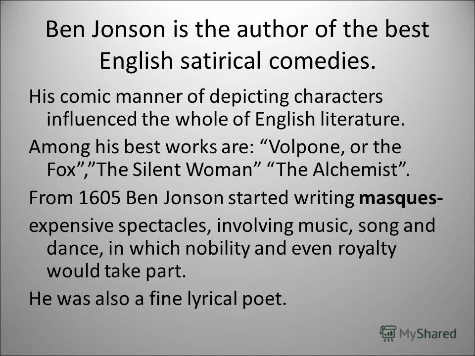 Ben Jonson is the author of the best English satirical comedies. His comic manner of depicting characters influenced the whole of English literature. Among his best works are: Volpone, or the Fox,The Silent Woman The Alchemist. From 1605 Ben Jonson s
