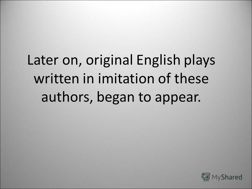 Later on, original English plays written in imitation of these authors, began to appear.