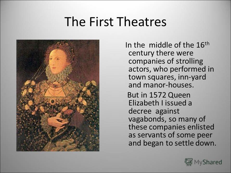 The First Theatres In the middle of the 16 th century there were companies of strolling actors, who performed in town squares, inn-yard and manor-houses. But in 1572 Queen Elizabeth I issued a decree against vagabonds, so many of these companies enli