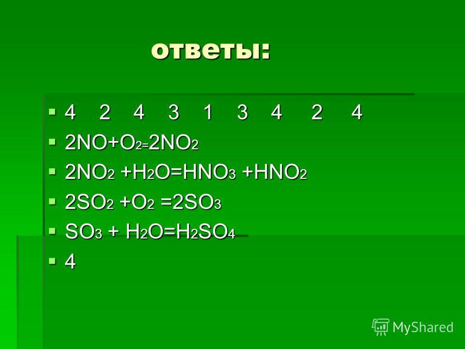 ответы: ответы: 4 2 4 3 1 3 4 2 4 4 2 4 3 1 3 4 2 4 2NO+O 2= 2NO 2 2NO+O 2= 2NO 2 2NO 2 +H 2 O=HNO 3 +HNO 2 2NO 2 +H 2 O=HNO 3 +HNO 2 2SO 2 +O 2 =2SO 3 2SO 2 +O 2 =2SO 3 SO 3 + H 2 O=H 2 SO 4 SO 3 + H 2 O=H 2 SO 4 4
