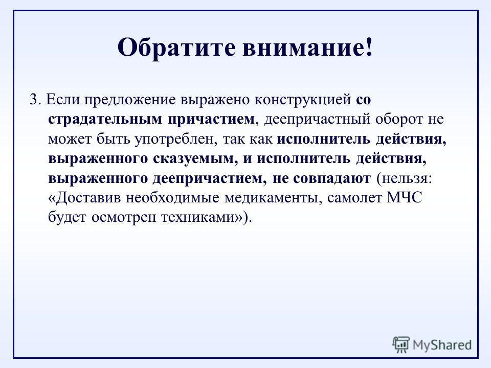 Обратите внимание! 3. Если предложение выражено конструкцией со страдательным причастием, деепричастный оборот не может быть употреблен, так как исполнитель действия, выраженного сказуемым, и исполнитель действия, выраженного деепричастием, не совпад